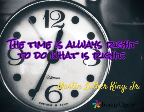 The time is always right to do what is right MLK Jr.