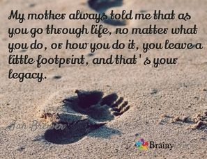 My mother always told me that as you go through life, no matter what you do, or how you do it, you leave a little footprint, and that's your legacy