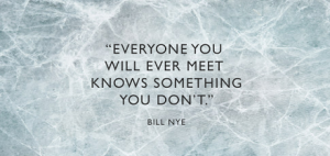 """Everyone you will ever meet knows something you don't."" Bill Nye"