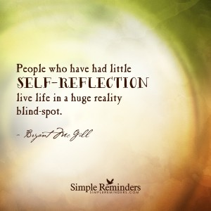 People who have had little self-reflection live life in a huge reality blind spot.