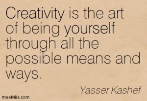 Creativity is the art of being yourself through all the possible means and ways.
