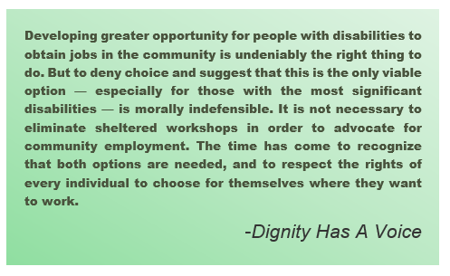 Developing greater opportunity for people with disabilities to obtain jobs in the community is undeniably the right thing to do. But to deny choice and suggest that this is the only viable option — especially for those with the most significant disabilities — is morally indefensible. It is not necessary to eliminate sheltered workshops in order to advocate for community employment. The time has come to recognize that both options are needed, and to respect the rights of every individual to choose for themselves where they want to work. – Dignity Has A Voice