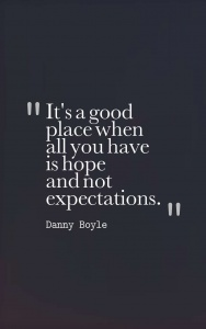"""It's a good place when all you have is hope and not expectations."" Danny Boyle"